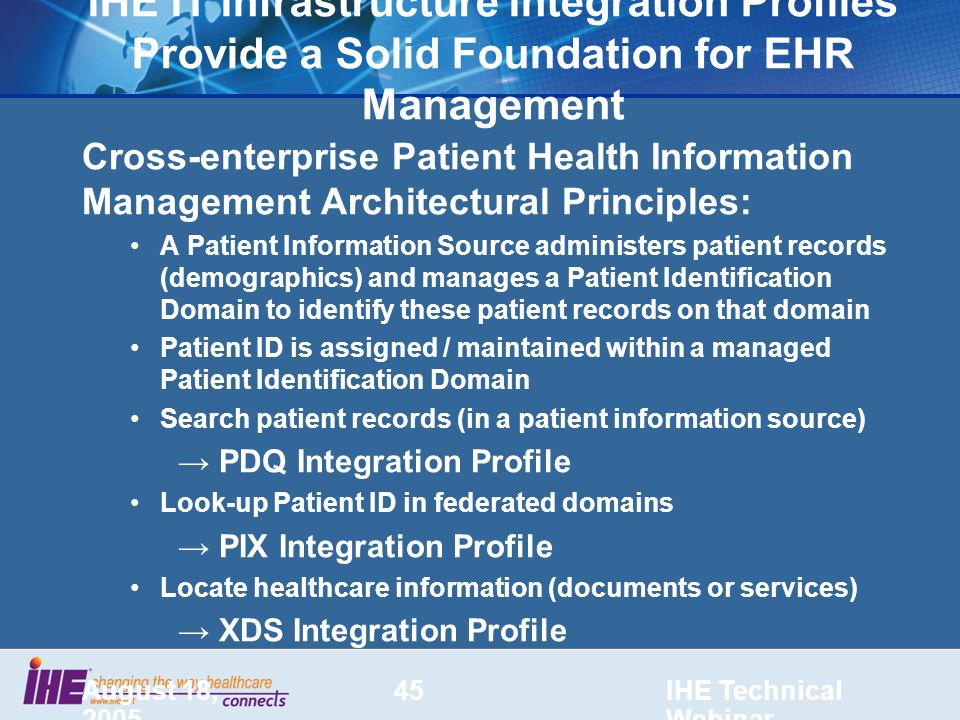 August 18, 2005 IHE Technical Webinar 45 IHE IT Infrastructure Integration Profiles Provide a Solid Foundation for EHR Management Cross-enterprise Patient Health Information Management Architectural Principles: A Patient Information Source administers patient records (demographics) and manages a Patient Identification Domain to identify these patient records on that domain Patient ID is assigned / maintained within a managed Patient Identification Domain Search patient records (in a patient information source) → PDQ Integration Profile Look-up Patient ID in federated domains → PIX Integration Profile Locate healthcare information (documents or services) → XDS Integration Profile