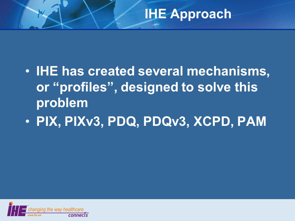 IHE Approach IHE has created several mechanisms, or profiles , designed to solve this problem PIX, PIXv3, PDQ, PDQv3, XCPD, PAM
