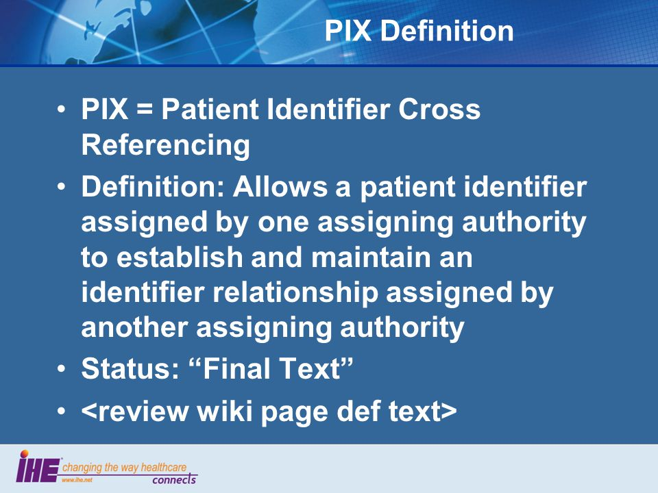 PIX Definition PIX = Patient Identifier Cross Referencing Definition: Allows a patient identifier assigned by one assigning authority to establish and maintain an identifier relationship assigned by another assigning authority Status: Final Text