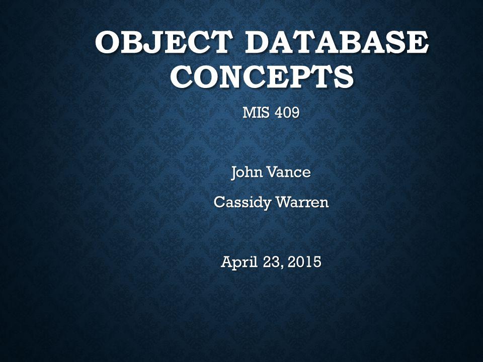 OBJECT DATABASE CONCEPTS MIS 409 John Vance Cassidy Warren April 23, 2015