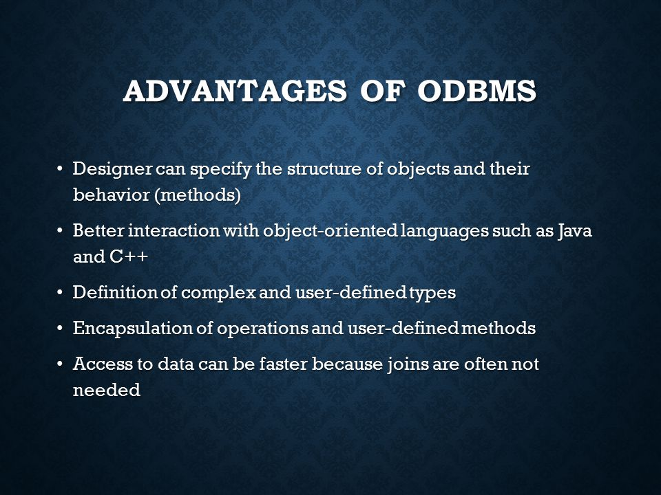 ADVANTAGES OF ODBMS Designer can specify the structure of objects and their behavior (methods) Designer can specify the structure of objects and their behavior (methods) Better interaction with object-oriented languages such as Java and C++ Better interaction with object-oriented languages such as Java and C++ Definition of complex and user-defined types Definition of complex and user-defined types Encapsulation of operations and user-defined methods Encapsulation of operations and user-defined methods Access to data can be faster because joins are often not needed Access to data can be faster because joins are often not needed