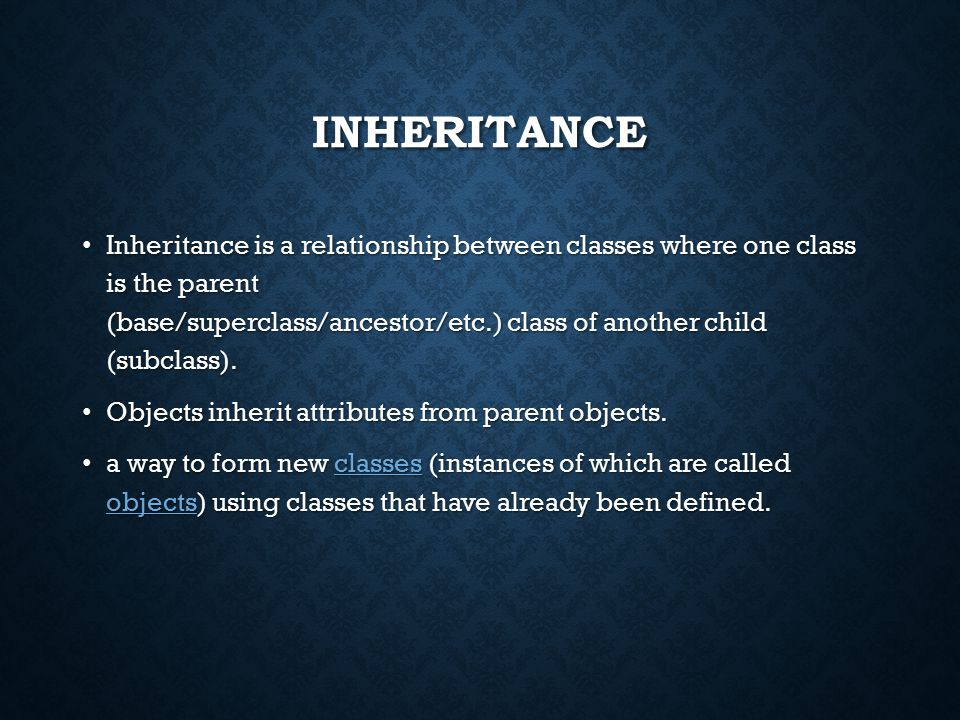 INHERITANCE Inheritance is a relationship between classes where one class is the parent (base/superclass/ancestor/etc.) class of another child (subclass).