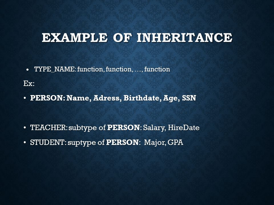 EXAMPLE OF INHERITANCE TYPE_NAME: function, function, …, function TYPE_NAME: function, function, …, functionEx: PERSON: Name, Adress, Birthdate, Age, SSN PERSON: Name, Adress, Birthdate, Age, SSN TEACHER: subtype of PERSON: Salary, HireDate TEACHER: subtype of PERSON: Salary, HireDate STUDENT: suptype of PERSON: Major, GPA STUDENT: suptype of PERSON: Major, GPA