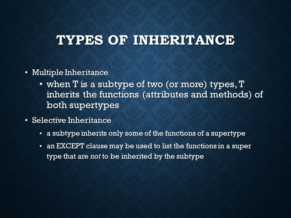 TYPES OF INHERITANCE Multiple Inheritance Multiple Inheritance when T is a subtype of two (or more) types, T inherits the functions (attributes and methods) of both supertypes when T is a subtype of two (or more) types, T inherits the functions (attributes and methods) of both supertypes Selective Inheritance Selective Inheritance a subtype inherits only some of the functions of a supertype a subtype inherits only some of the functions of a supertype an EXCEPT clause may be used to list the functions in a super type that are not to be inherited by the subtype an EXCEPT clause may be used to list the functions in a super type that are not to be inherited by the subtype