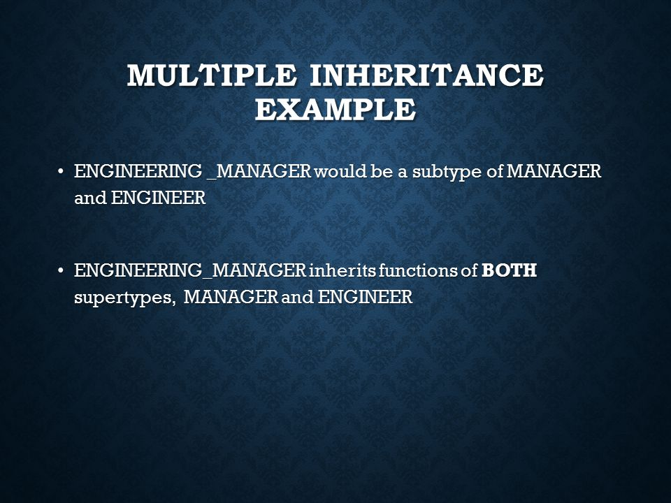 MULTIPLE INHERITANCE EXAMPLE ENGINEERING _MANAGER would be a subtype of MANAGER and ENGINEER ENGINEERING _MANAGER would be a subtype of MANAGER and ENGINEER ENGINEERING_MANAGER inherits functions of BOTH supertypes, MANAGER and ENGINEER ENGINEERING_MANAGER inherits functions of BOTH supertypes, MANAGER and ENGINEER