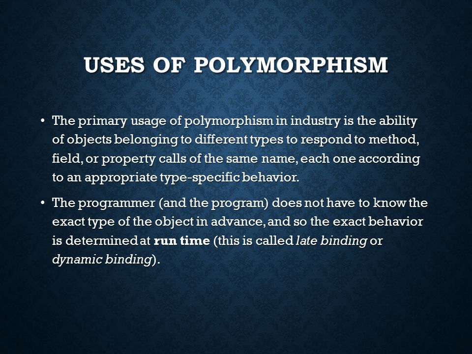 USES OF POLYMORPHISM The primary usage of polymorphism in industry is the ability of objects belonging to different types to respond to method, field, or property calls of the same name, each one according to an appropriate type-specific behavior.