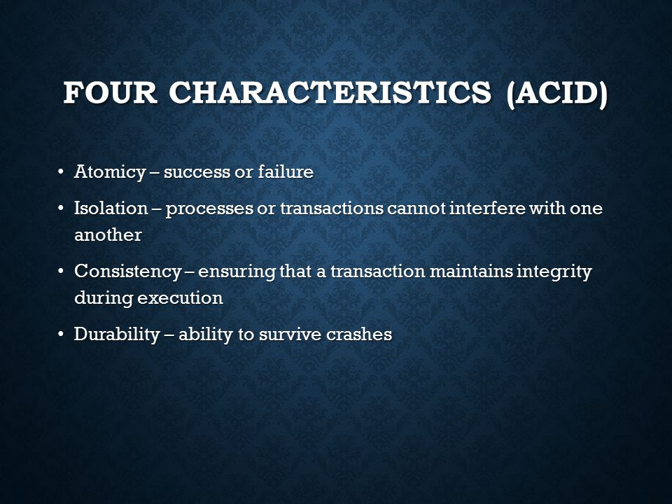 FOUR CHARACTERISTICS (ACID) Atomicy – success or failure Atomicy – success or failure Isolation – processes or transactions cannot interfere with one another Isolation – processes or transactions cannot interfere with one another Consistency – ensuring that a transaction maintains integrity during execution Consistency – ensuring that a transaction maintains integrity during execution Durability – ability to survive crashes Durability – ability to survive crashes