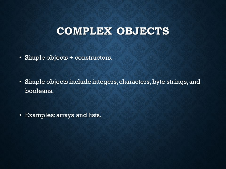 COMPLEX OBJECTS Simple objects + constructors. Simple objects + constructors.