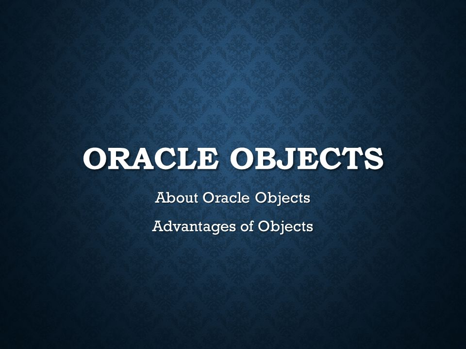 ORACLE OBJECTS About Oracle Objects Advantages of Objects