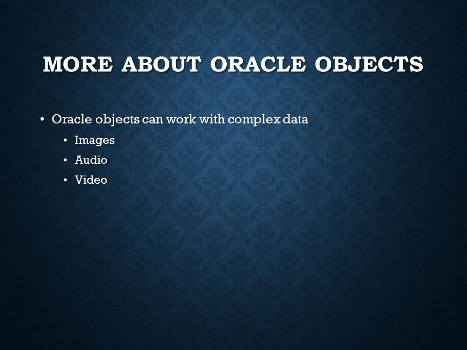 MORE ABOUT ORACLE OBJECTS Oracle objects can work with complex data Oracle objects can work with complex data Images Images Audio Audio Video Video