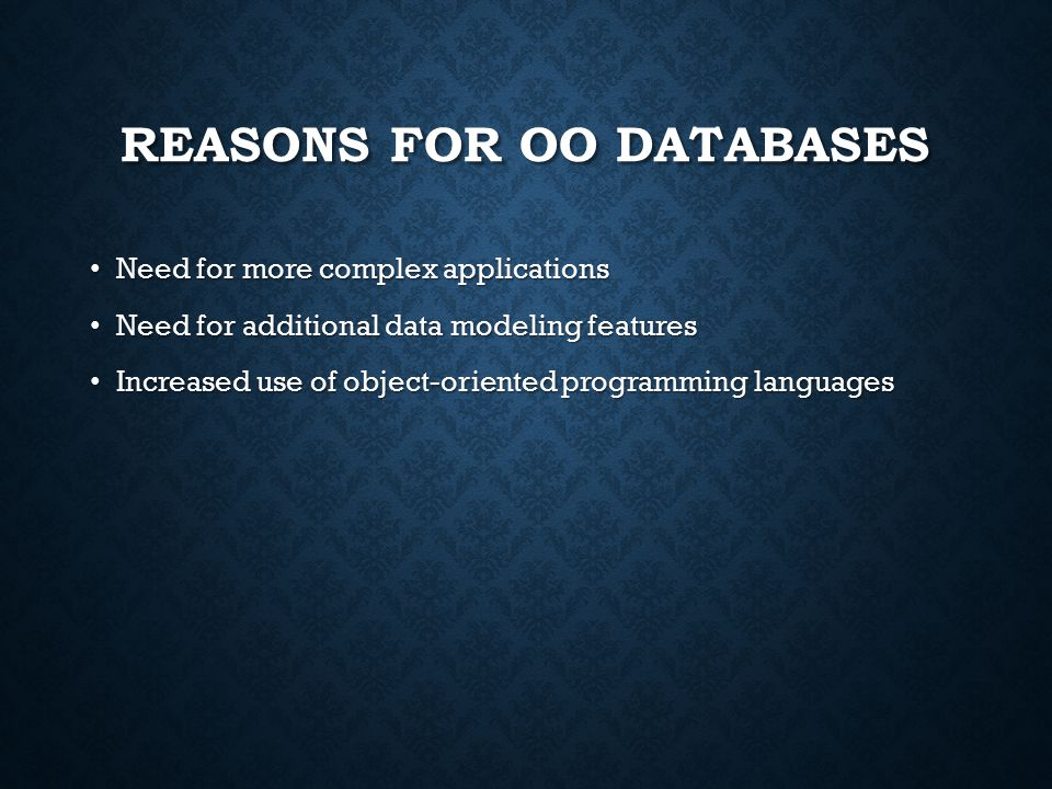 REASONS FOR OO DATABASES Need for more complex applications Need for more complex applications Need for additional data modeling features Need for additional data modeling features Increased use of object-oriented programming languages Increased use of object-oriented programming languages