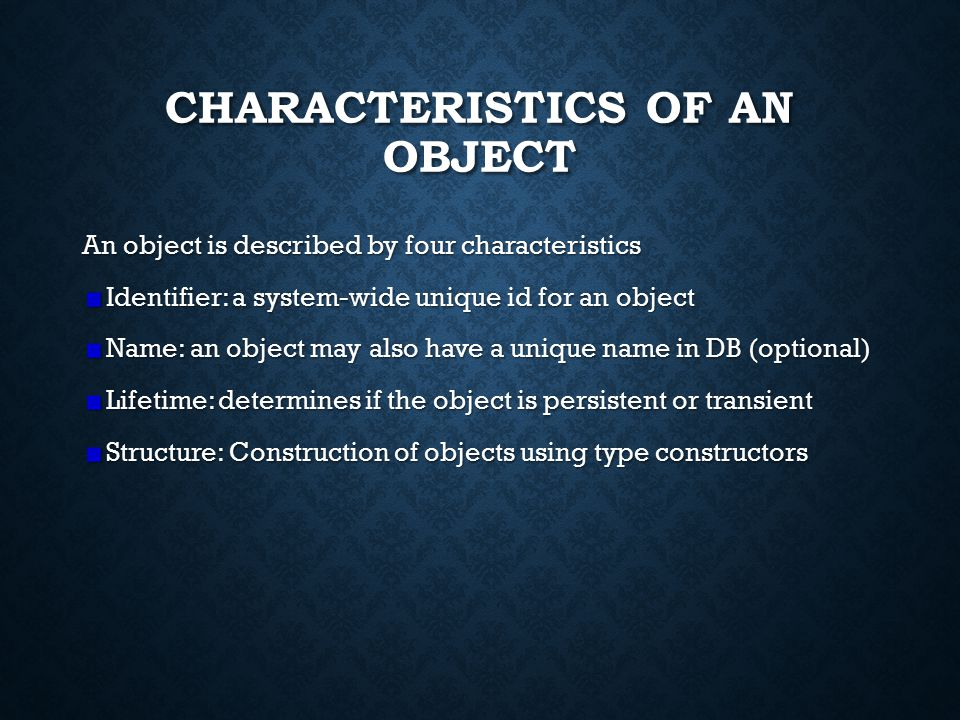CHARACTERISTICS OF AN OBJECT An object is described by four characteristics Identifier: a system-wide unique id for an object Name: an object may also have a unique name in DB (optional) Lifetime: determines if the object is persistent or transient Structure: Construction of objects using type constructors