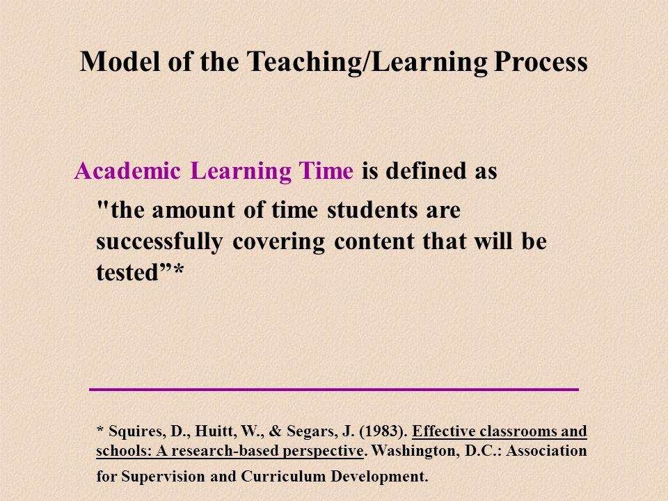 Academic Learning Time is defined as the amount of time students are successfully covering content that will be tested * * Squires, D., Huitt, W., & Segars, J.