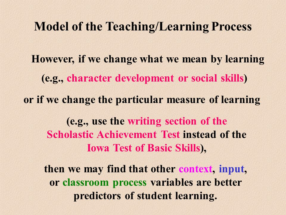 then we may find that other context, input, or classroom process variables are better predictors of student learning.