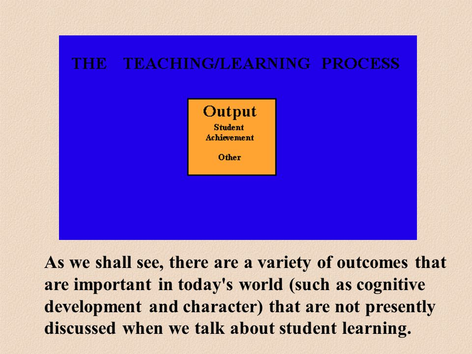As we shall see, there are a variety of outcomes that are important in today s world (such as cognitive development and character) that are not presently discussed when we talk about student learning.