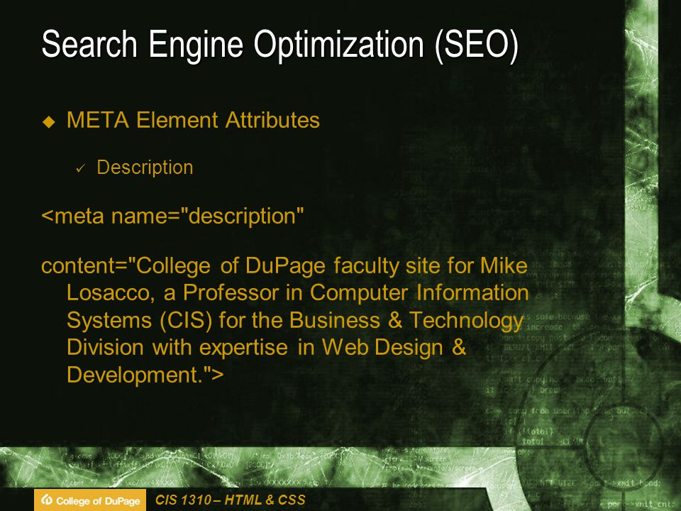 CIS 1310 – HTML & CSS Search Engine Optimization (SEO)  META Element Attributes Description <meta name= description content= College of DuPage faculty site for Mike Losacco, a Professor in Computer Information Systems (CIS) for the Business & Technology Division with expertise in Web Design & Development. >