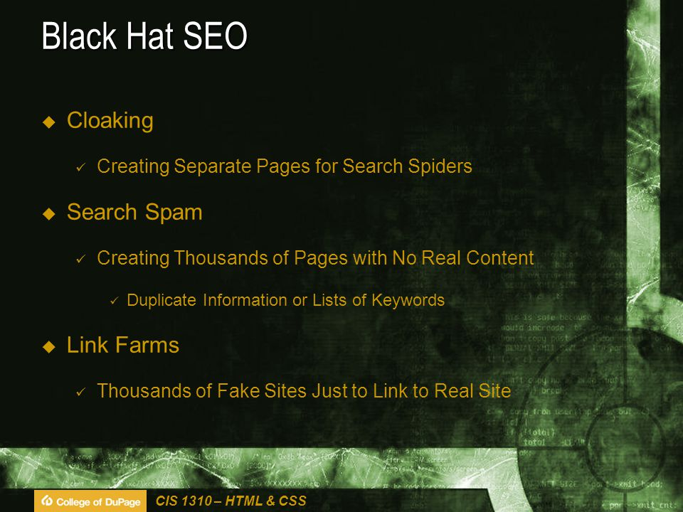 CIS 1310 – HTML & CSS Black Hat SEO  Cloaking Creating Separate Pages for Search Spiders  Search Spam Creating Thousands of Pages with No Real Content Duplicate Information or Lists of Keywords  Link Farms Thousands of Fake Sites Just to Link to Real Site