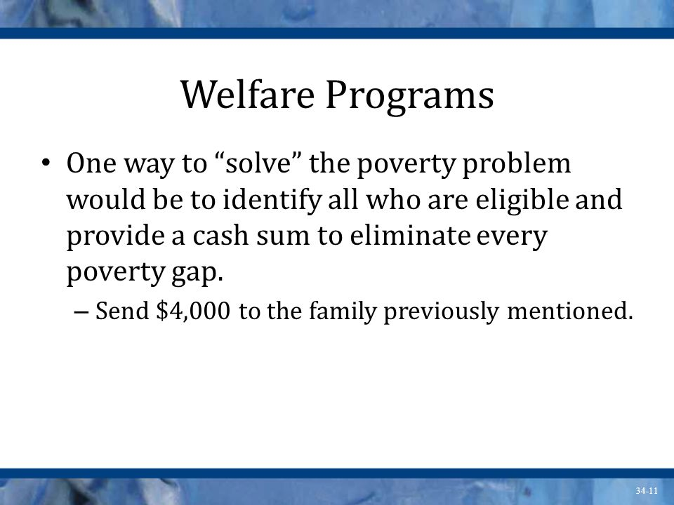 34-11 Welfare Programs One way to solve the poverty problem would be to identify all who are eligible and provide a cash sum to eliminate every poverty gap.