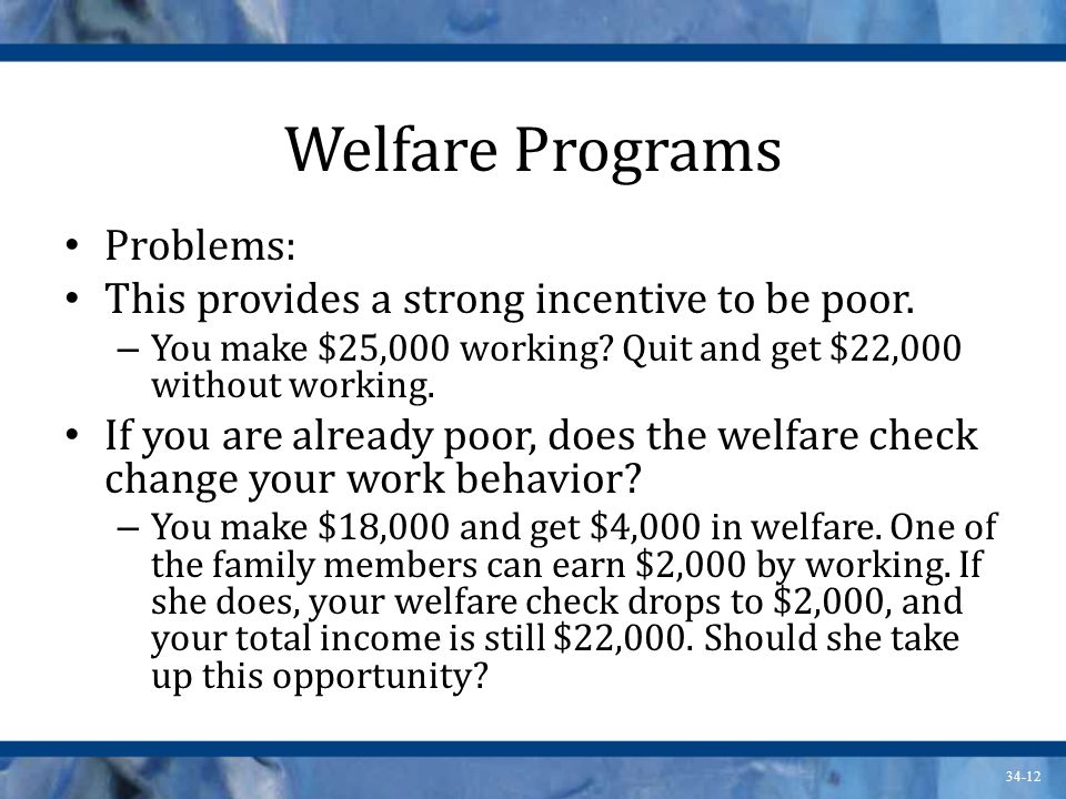 34-12 Welfare Programs Problems: This provides a strong incentive to be poor.