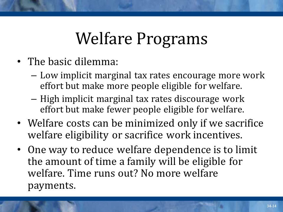 34-14 Welfare Programs The basic dilemma: – Low implicit marginal tax rates encourage more work effort but make more people eligible for welfare.