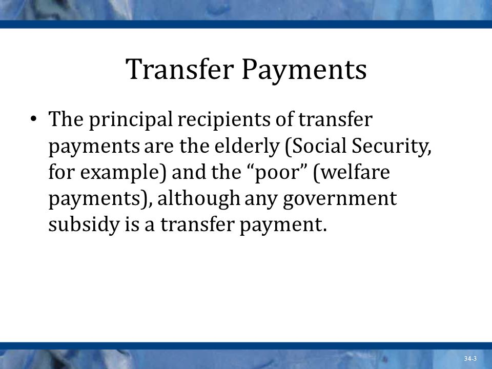 34-3 Transfer Payments The principal recipients of transfer payments are the elderly (Social Security, for example) and the poor (welfare payments), although any government subsidy is a transfer payment.