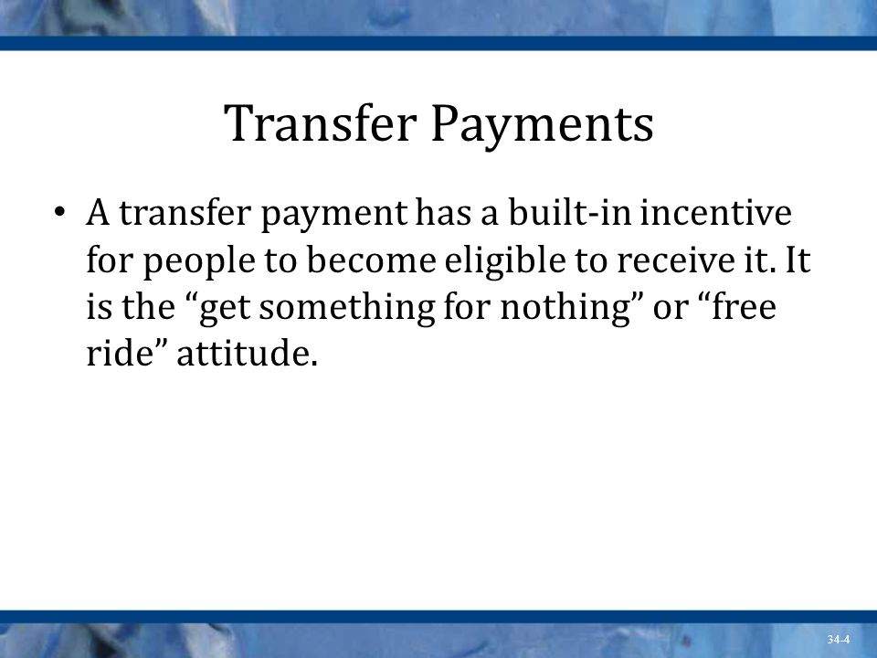34-4 Transfer Payments A transfer payment has a built-in incentive for people to become eligible to receive it.