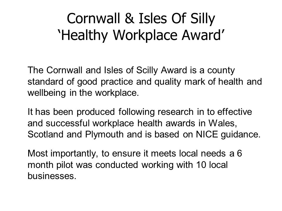 Cornwall & Isles Of Silly 'Healthy Workplace Award' The Cornwall and Isles of Scilly Award is a county standard of good practice and quality mark of health and wellbeing in the workplace.