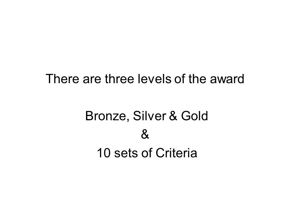 There are three levels of the award Bronze, Silver & Gold & 10 sets of Criteria