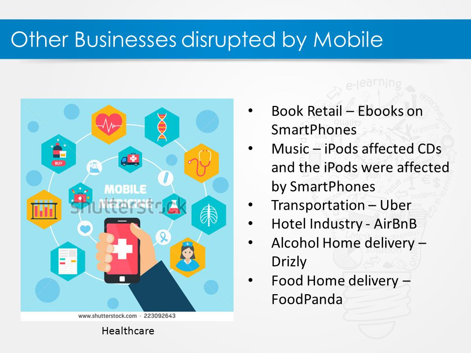 Other Businesses disrupted by Mobile Book Retail – Ebooks on SmartPhones Music – iPods affected CDs and the iPods were affected by SmartPhones Transportation – Uber Hotel Industry - AirBnB Alcohol Home delivery – Drizly Food Home delivery – FoodPanda Healthcare