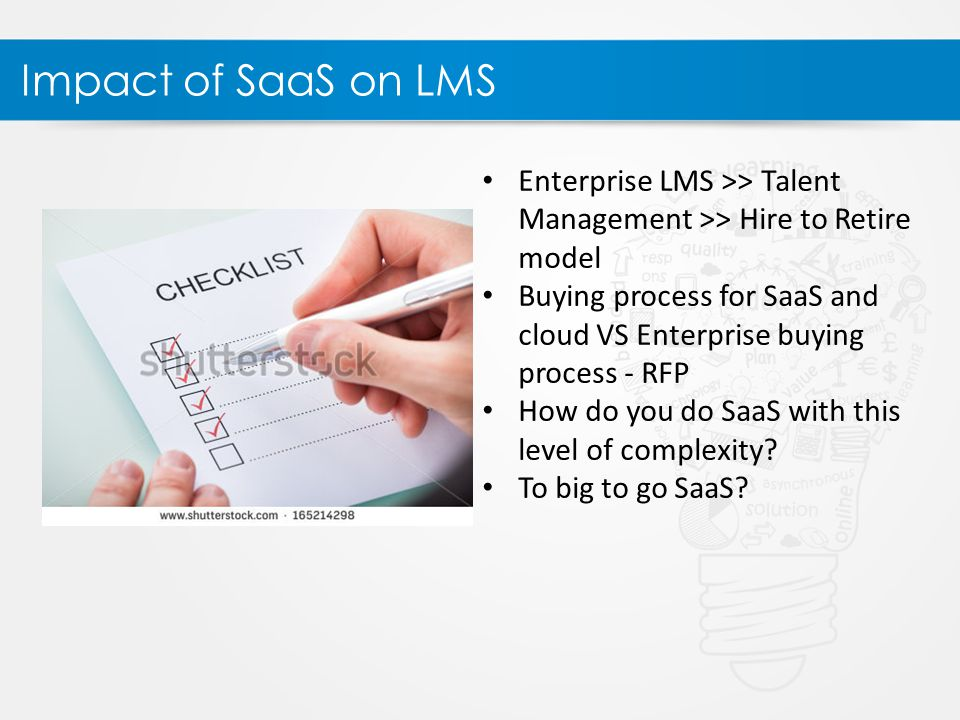 Impact of SaaS on LMS Enterprise LMS >> Talent Management >> Hire to Retire model Buying process for SaaS and cloud VS Enterprise buying process - RFP How do you do SaaS with this level of complexity.