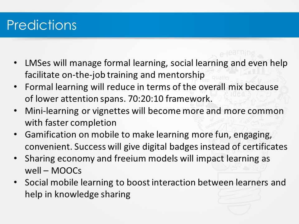 Predictions LMSes will manage formal learning, social learning and even help facilitate on-the-job training and mentorship Formal learning will reduce in terms of the overall mix because of lower attention spans.