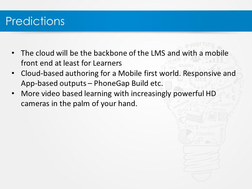 Predictions The cloud will be the backbone of the LMS and with a mobile front end at least for Learners Cloud-based authoring for a Mobile first world.