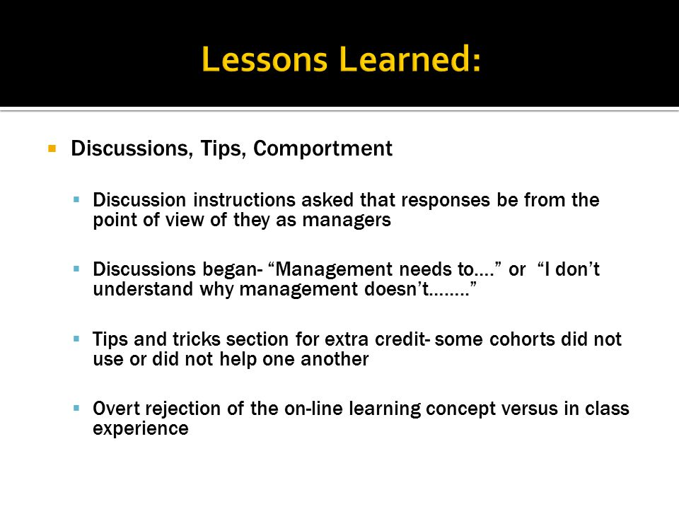  Discussions, Tips, Comportment  Discussion instructions asked that responses be from the point of view of they as managers  Discussions began- Management needs to…. or I don't understand why management doesn't……..  Tips and tricks section for extra credit- some cohorts did not use or did not help one another  Overt rejection of the on-line learning concept versus in class experience