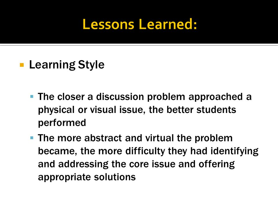  Learning Style  The closer a discussion problem approached a physical or visual issue, the better students performed  The more abstract and virtual the problem became, the more difficulty they had identifying and addressing the core issue and offering appropriate solutions