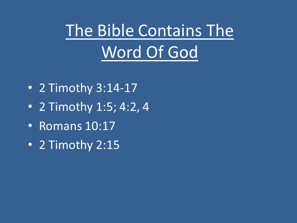 The Bible Contains The Word Of God 2 Timothy 3: Timothy 1:5; 4:2, 4 Romans 10:17 2 Timothy 2:15