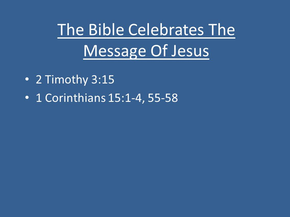 The Bible Celebrates The Message Of Jesus 2 Timothy 3:15 1 Corinthians 15:1-4, 55-58