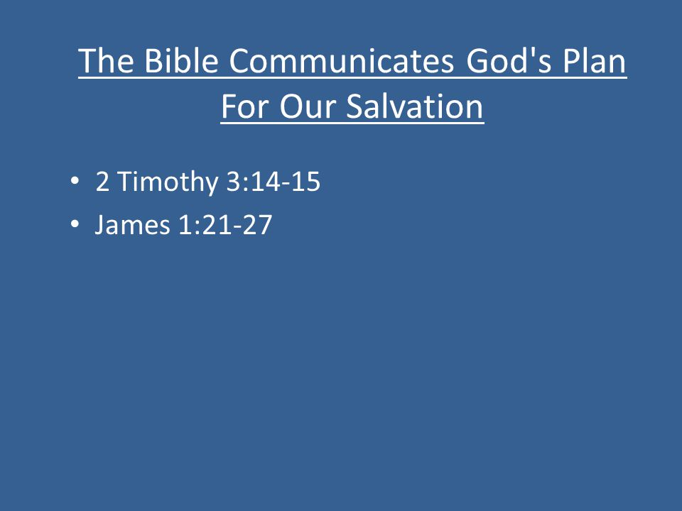 The Bible Communicates God s Plan For Our Salvation 2 Timothy 3:14-15 James 1:21-27