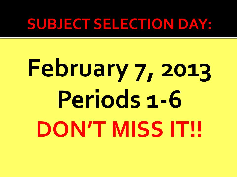 SUBJECT SELECTION DAY: February 7, 2013 Periods 1-6 DON'T MISS IT!!