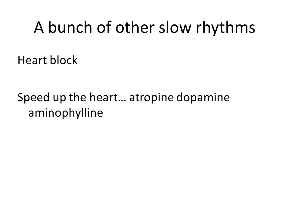 A bunch of other slow rhythms Heart block Speed up the heart… atropine dopamine aminophylline