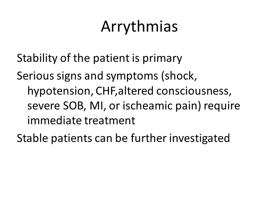 Arrythmias Stability of the patient is primary Serious signs and symptoms (shock, hypotension, CHF,altered consciousness, severe SOB, MI, or ischeamic pain) require immediate treatment Stable patients can be further investigated