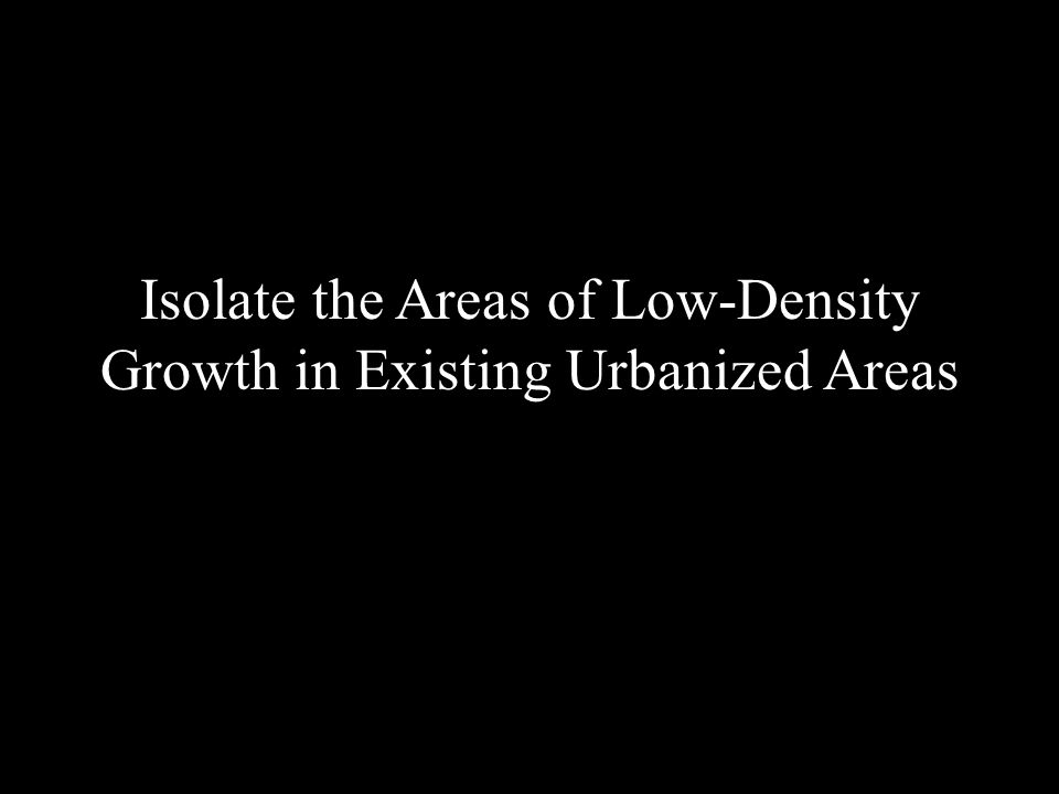 Isolate the Areas of Low-Density Growth in Existing Urbanized Areas