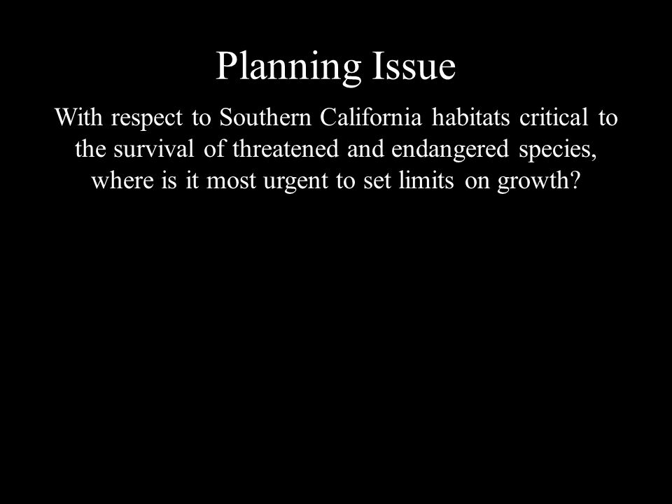 Planning Issue With respect to Southern California habitats critical to the survival of threatened and endangered species, where is it most urgent to set limits on growth