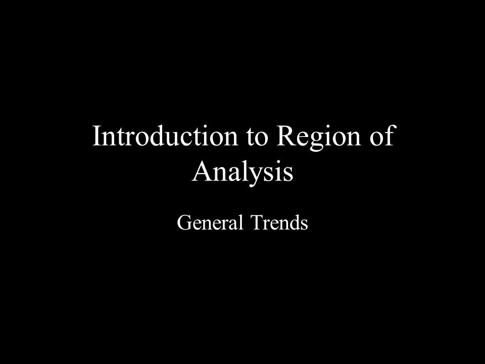 Introduction to Region of Analysis General Trends