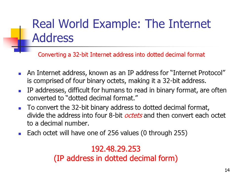 14 Real World Example: The Internet Address An Internet address, known as an IP address for Internet Protocol is comprised of four binary octets, making it a 32-bit address.
