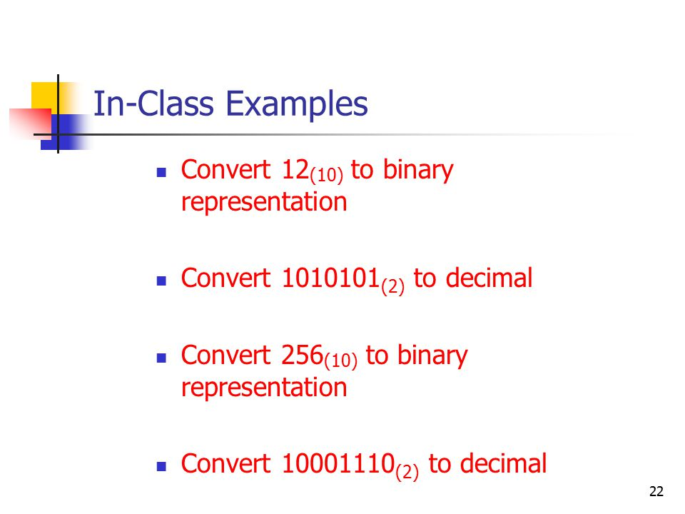 22 In-Class Examples Convert 12 (10) to binary representation Convert (2) to decimal Convert 256 (10) to binary representation Convert (2) to decimal