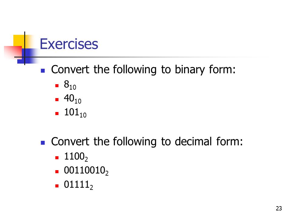 23 Exercises Convert the following to binary form: Convert the following to decimal form: