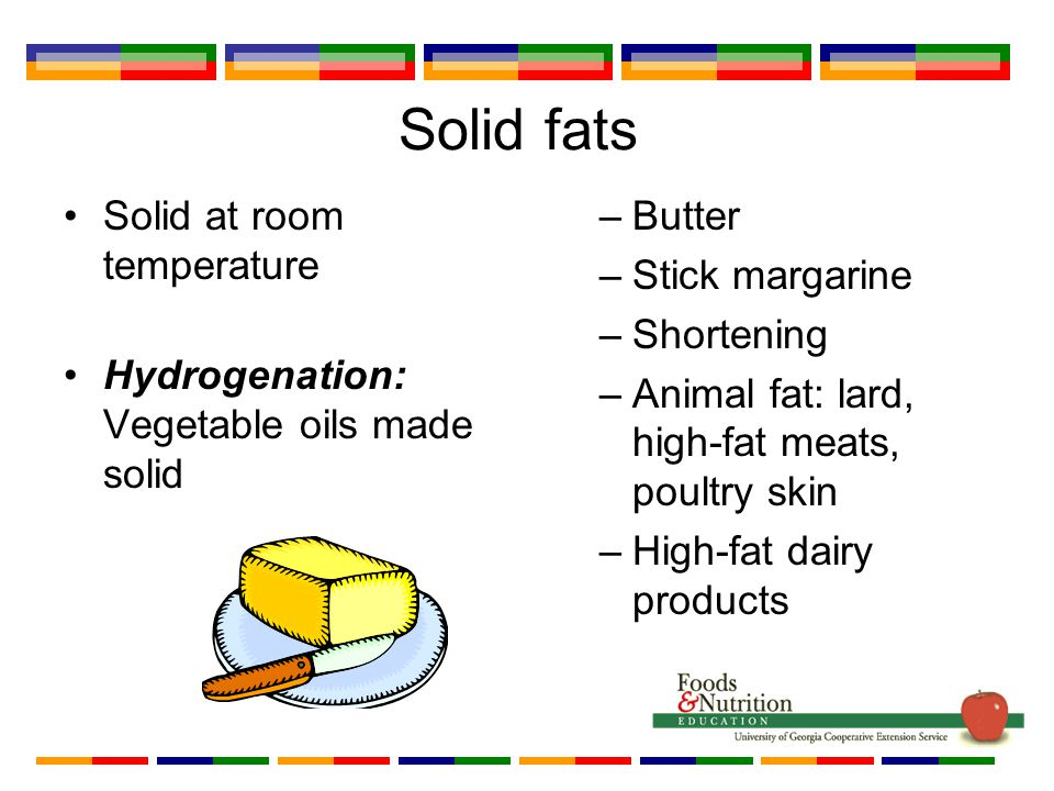 Solid fats Solid at room temperature Hydrogenation: Vegetable oils made solid –Butter –Stick margarine –Shortening –Animal fat: lard, high-fat meats, poultry skin –High-fat dairy products