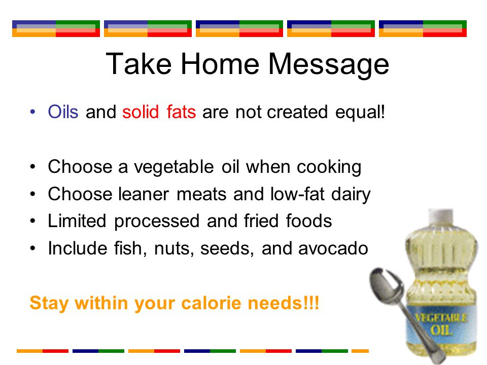 Take Home Message Oils and solid fats are not created equal.