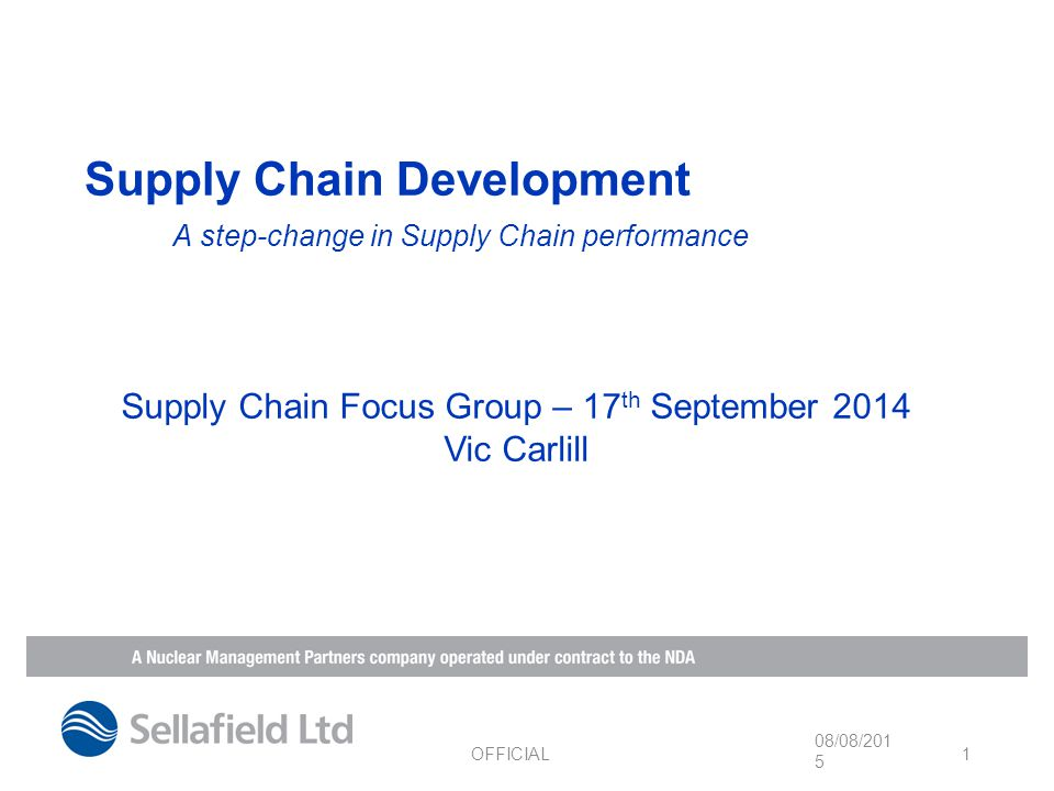Supply Chain Development A step-change in Supply Chain performance 08/08/2015 OFFICIAL 1 Supply Chain Focus Group – 17 th September 2014 Vic Carlill