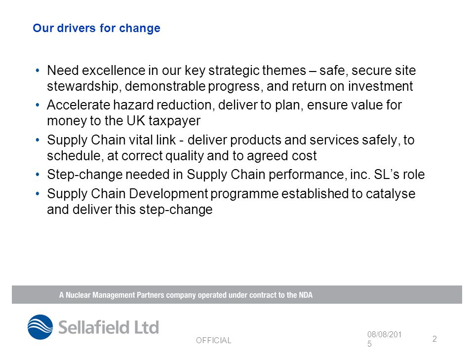 Our drivers for change Need excellence in our key strategic themes – safe, secure site stewardship, demonstrable progress, and return on investment Accelerate hazard reduction, deliver to plan, ensure value for money to the UK taxpayer Supply Chain vital link - deliver products and services safely, to schedule, at correct quality and to agreed cost Step-change needed in Supply Chain performance, inc.